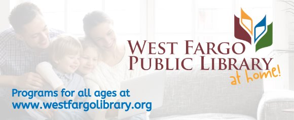 West Fargo Public Library at Home! Programs for all ages at www.westfargolibrary.org.