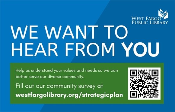 We want to hear from you. Fill out our community survey at westfargolibrary.org/strategicplan